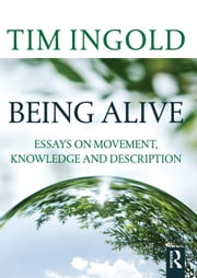 Being Alive: Essays on Movement, Knowledge and Description ebook by Ingold, Tim