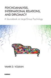 Psychoanalysis, International Relations, and Diplomacy - A Sourcebook on Large-Group Psychology ebook by Vamik D. Volkan