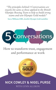 5 Conversations: How to Transform Trust, Engagement and Performance at Work ebook by Nick Cowley,Nigel Purse,Lynn Allison