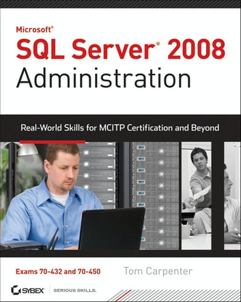 SQL Server 2008 Administration - Real-World Skills for MCITP Certification and Beyond (Exams 70-432 and 70-450) ebook by Tom Carpenter