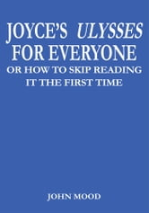 JOYCE'S ULYSSES FOR EVERYONE - OR HOW TO SKIP READING IT THE FIRST TIME ebook by JOHN MOOD