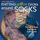 Knitting More Circles around Socks - Two at a Time, Toe Up or Cuff Down ebook by Antje Gillingham