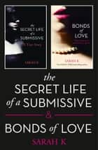 The Secret Life of a Submissive and Bonds of Love: 2-book BDSM Erotica Collection ebook by Sarah K