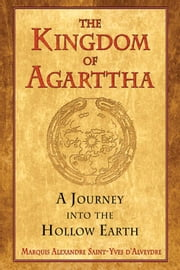 The Kingdom of Agarttha: A Journey into the Hollow Earth - A Journey into the Hollow Earth ebook by Marquis Alexandre Saint-Yves d'Alveydre,Joscelyn Godwin