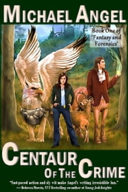 Centaur of the Crime: Book One of 'Fantasy and Forensics' - Fantasy & Forensics, #1 ebook by Michael Angel