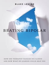 Beating Bipolar - How One Therapist Tackled His Illness . . . and How What He Learned Could Help You! ebook by Blake LeVine