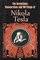 The Inventions, Researches and Writings of Nikola Tesla (Ilustrated) eBook by Nikola Tesla