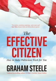 The Effective Citizen - How to Make Politicians Work for You ebook by Graham Steele