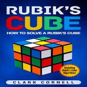 Rubik's Cube - How to Solve a Rubik's Cube, Including Rubik's Cube Algorithms audiobook by Clark Cornell