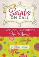 Saints on Call: Everyday Devotions for Moms ebook by Christine Gibson