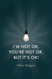 I'm Not OK. You're Not OK. But It's OK! ebook by Chris Padgett