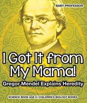 I Got It from My Mama! Gregor Mendel Explains Heredity - Science Book Age 9 | Children's Biology Books ebook by Baby Professor
