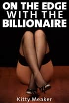On The Edge With The Billionaire ebook by Kitty Meaker