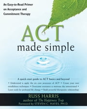 ACT Made Simple - An Easy-To-Read Primer on Acceptance and Commitment Therapy ebook by Russ Harris,Steven C. Hayes, PhD