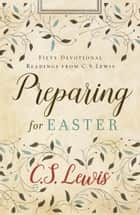 Preparing for Easter: Fifty Devotional Readings ebook by C. S. Lewis