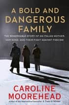 A Bold and Dangerous Family - The Remarkable Story of an Italian Mother, Her Sons, and Their Fight Against Fascism ebook by Caroline Moorehead