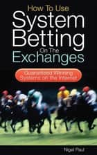 How to Use System Betting on the Exchanges ebook by Nigel Paul