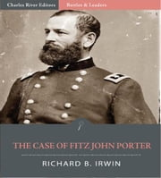Battles & Leaders of the Civil War: The Case of Fitz John Porter (Illustrated Edition) ebook by Richard B. Irwin