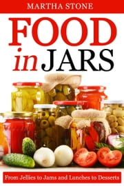Food in Jars: From Jellies to Jams and Lunches to Desserts ebook by Martha Stone