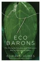 Eco Barons - The Dreamers, Schemers, and Millionaires Who Are Saving Our Planet ebook by Edward Humes