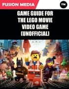 Game Guide for the Lego Movie Video Game (Unofficial) ebook by Fusion Media