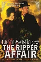 The Ripper Affair - Bannon and Clare: Book Three ebook by Lilith Saintcrow