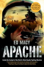 Apache - Inside the Cockpit of the World's Most Deadly Fighting Machine ebook by Ed Macy