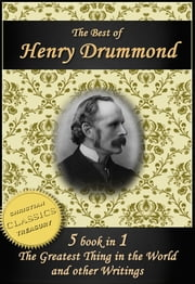The Best of Henry Drummond: The Greatest Thing in the World, Eternal Life, Beautiful Thoughts, Natural Law in the Spiritual World and More! ebook by Henry Drummond