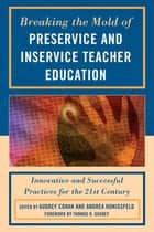 Breaking the Mold of Preservice and Inservice Teacher Education - Innovative and Successful Practices for the Twenty-first Century ebook by Audrey Cohan, Liz Barber, Harriet J. Bessette,...