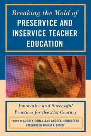 Breaking the Mold of Preservice and Inservice Teacher Education - Innovative and Successful Practices for the Twenty-first Century ebook by Audrey Cohan,Andrea Honigsfeld,Liz Barber,Harriet J. Bessette,Tasha Bleistein,Lace Marie Brogden,Valerie B. Brown-Schild,Julie Causton-Theoharis,Lorenzo Cherubini,Ethel Chikapa,Anne Chodakowski,Charles R. Coble,Soria E. Colomer,James Cope,Joseph Corriero,Jacqueline Darvin,Kieran Egan,Andrew Ferdinandi,Doug Fisher,Mary Ellen Freeley,Thomas R. Guskey,Thomas Hamilton,Victoria Hasko,Lisa B. Hibler,Yi-Ping Huang,Patricia A. Jennings,Beauty Kafuna,Lucy Kapenuka,Laura R. Kates,Tod Kenney,Dawn Kirby,Diane Lapp,Corey S. Mackenzie,Ian Matheson,Mairi McAra,Morva McDonald,Sheryl L. McGlamery,Catherine McTamaney,Brian Mosleley,Liveness Mwanza,Ausman Ngwali,Jana Noel,Amy Palmeri,Nita A. Paris,Susan K. Parry,Paul Pedota,BethA Peery,Patricia A. Poulin,Traci Redish,Lynn Romeo,Tao Rui,Twyla Salm,Mirriam Sherriff,Saundra L. Shillingstad,Elizabeth A. Skinner,Peter Smagorinsky,Geoffrey B. Soloway,Cherry O. Steffen,George Theoharis,Sharon Walpole,Mark Warner,ThomasDeVere Wolsey,James D. Worsley,Miguel Zavala,Ken Zeichner,Chifundo Ziyaya