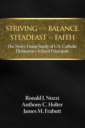 Striving for Balance, Steadfast in Faith - The Notre Dame Study of U.S. Catholic Elementary School Principals ebook by Ronald J. Nuzzi,Anthony C. Holter,James M. Frabutt