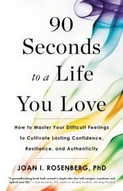 90 Seconds to a Life You Love - How to Master Your Difficult Feelings to Cultivate Lasting Confidence, Resilience, and Authenticity ebook by Joan I. Rosenberg, PhD