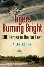 Tigers Burning Bright - SOE Heroes in the Far East ebook by Alan Ogden