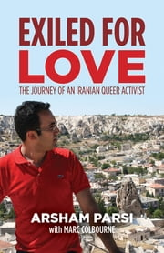 Exiled for Love - The Journey of an Iranian Queer Activist ebook by Arsham Parsi,Marc Colbourne
