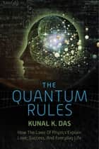 The Quantum Rules - How the Laws of Physics Explain Love, Success, and Everyday Life ebook by