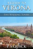 A Guide to Verona: Five Walking Tours ebook by P S Quick