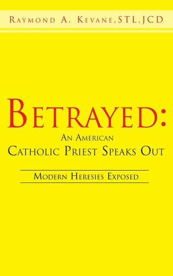 Betrayed: an American Catholic Priest Speaks Out - Modern Heresies Exposed ebook by Raymond A. Kevane
