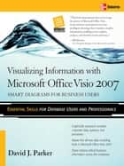 Visualizing Information with Microsoft® Office Visio® 2007 - Smart Diagrams for Business Users ebook by David J. Parker