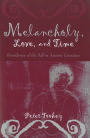 Melancholy, Love, and Time - Boundaries of the Self in Ancient Literature ebook by Peter G. Toohey