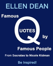 Famous Quotes by Famous People from Socrates to Nicole Kidman. Be Inspired! ebook by Ellen Dean