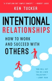 Intentional Relationships - How to Work and Succeed with Others ebook by Ken Tucker