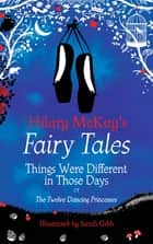 Things Were Different in Those Days - A The Twelve Dancing Princesses Retelling by Hilary McKay ebook by Hilary McKay, Sarah Gibb