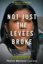 Not Just the Levees Broke - My Story During and After Hurricane Katrina ebook by Phyllis Montana-Leblanc, Spike Lee