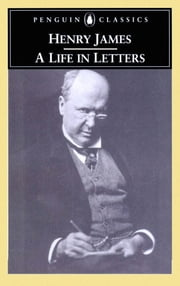 Henry James - A Life in Letters ebook by James Henry, Philip Horne