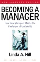 Becoming a Manager - How New Managers Master the Challenges of Leadership ebook by Linda A. Hill