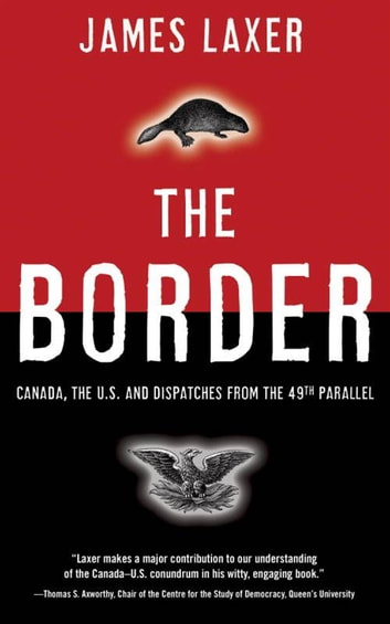 The Border - Canada, the US and Dispatches From the 49th Parallel ebook by James Laxer