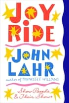 Joy Ride: Show People and Their Shows ebook by John Lahr