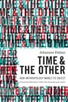 Time and the Other - How Anthropology Makes Its Object eBook by Johannes Fabian, Matti Bunzl