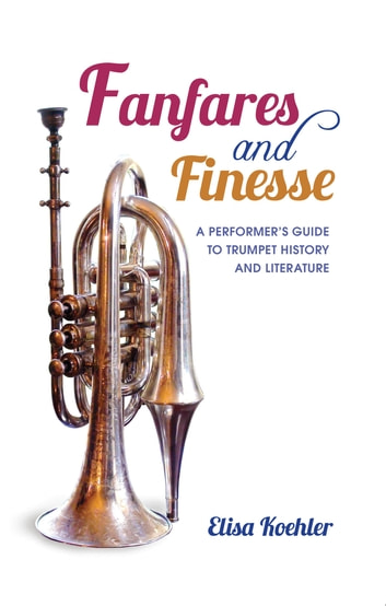 Fanfares and Finesse - A Performer's Guide to Trumpet History and Literature ebook by Elisa Koehler