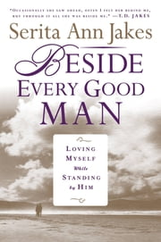 Beside Every Good Man - Loving Myself While Standing By Him ebook by Serita Ann Jakes